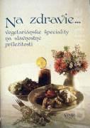 Na zdravie. . Vegetariánske špeciality na slávnostné príležitosti